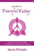 A Guide to Peaceful Eating: The Body, Mind and Spirit Guide to Making Peace with Your Body and Food