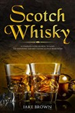 Scotch Whisky: A Complete Guide On How To Make The Smoothest And Best Tasting Scotch From Home