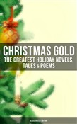 CHRISTMAS GOLD: The Greatest Holiday Novels, Tales & Poems (Illustrated Edition)