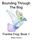Bounding Through The Bog: Frankie Frog: Book 1