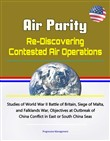 Air Parity: Re-Discovering Contested Air Operations - Studies of World War II Battle of Britain, Siege of Malta, and Falklands War, Objectives at Outbreak of China Conflict in East or South China Seas