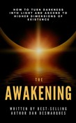 The Awakening: How to Turn Darkness Into Light and Ascend to Higher Dimensions of Existence