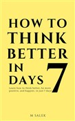 How to Think Better in 7 Days - Learn How to Think Better, Be Happier and More Positive, in Just 7 Days