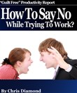"How To Say No While Trying To Work And Become Dramatically More Productive: ""Guilt Free"" Productivity Report!"