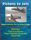 Pistons to Jets: Diamond Anniversary 75th Year of Naval Aviation, Beginnings, Tactical Jet Missions, Power Projection, Korean War, Vietnam War