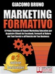 MARKETING FORMATIVO. Il Primo Sistema di Funnel Marketing Educativo per Acquisire Clienti da Facebook, Formarli al Valore del Tuoi Servizi e all'Unicità del Tuo Business.