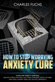 How To Stop Worrying Anxiety Cure: Overcome Anxiety Forever! Relieve Stress, Natural Solutions, Gain Rest, Peace of Mind, And Have A worry Free Life. Holistic Cure