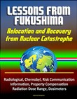Lessons from Fukushima: Relocation and Recovery from Nuclear Catastrophe - Radiological, Chernobyl, Risk Communication, Public Information, Property Compensation, Radiation Dose Range, Dosimeters