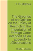 "The Grounds of an Opinion on the Policy of Restricting the Importation of Foreign Corn: intended as an appendix to ""Observations on the corn laws"""