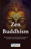 Zen Buddhism: The Short Beginners Guide To Understanding Zen Buddhism and Zen Buddhist Teachings.