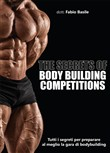 The secrets of body building competitions. Tutti i segreti per preparare al meglio la gara di bodybuilding