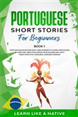 Portuguese Short Stories for Beginners Book 1: Over 100 Dialogues & Daily Used Phrases to Learn Portuguese in Your Car. Have Fun & Grow Your Vocabulary, with Crazy Effective Language Learning Lessons