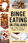 Binge Eating In Italiano: Guida al Binge Eating per Fermare le Abbuffate