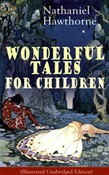"Nathaniel Hawthorne's Wonderful Tales for Children (Illustrated Unabridged Edition): Captivating Stories of Epic Heroes and Heroines from the Renowned American Author of ""The Scarlet Letter"" and ""The House of Seven Gables"""