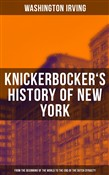 KNICKERBOCKER'S HISTORY OF NEW YORK (From the Beginning of the World to the End of the Dutch Dynasty)