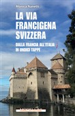 La via Francigena in Svizzera. Dalla Francia all'Italia in undici tappe