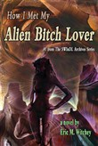 How I Met My Alien Bitch Lover: Book # 1 from the Sunny World Inquisition Daily Letter Archives