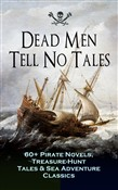 Dead Men Tell No Tales - 60+ Pirate Novels, Treasure-Hunt Tales & Sea Adventure Classics