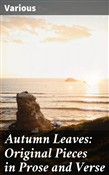 Autumn Leaves: Original Pieces in Prose and Verse