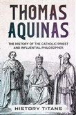 THOMAS AQUINAS: The History of The Catholic Priest And Influential Philosopher