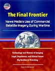 The Final Frontier: News Media's Use of Commercial Satellite Imagery During Wartime - Technology and History of Imaging, Legal, Regulatory, and Ethical Issues, Big Brother is Watching