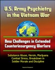 U.S. Army Psychiatry in the Vietnam War: New Challenges in Extended Counterinsurgency Warfare - Substance Abuse, Heroin, Marijuana, Combat Stress, Breakdown in Soldier Morale and Discipline