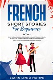 French Short Stories for Beginners Book 1: Over 100 Dialogues and Daily Used Phrases to Learn French in Your Car. Have Fun & Grow Your Vocabulary, with Crazy Effective Language Learning Lessons