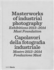 Masterworks of industrial photography. Exhibitions 2013-2014. Mast foundation. Ediz. italiana e inglese
