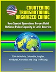 Countering Transnational Organized Crime: How Special Operations Forces Build National Police Capacity in Latin America - TCOs in Bolivia, Colombia, Junglas, Honduras, Narcotics and Drug Trafficking