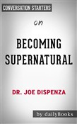 Becoming Supernatural: How Common People Are Doing the Uncommon??????? by Dr. Joe Dispenza | Conversation Starters
