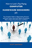 How to Land a Top-Paying Computer hardware designers Job: Your Complete Guide to Opportunities, Resumes and Cover Letters, Interviews, Salaries, Promotions, What to Expect From Recruiters and More