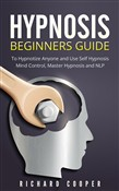 Hypnosis: Hypnosis Beginners Guide: Learn How To Use Hypnosis To Relieve Stress, Anxiety, Depression And Become Happier