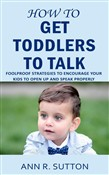How to Get Toddlers to Talk: Foolproof Strategies to Encourage Your Kids to Open Up and Speak Properly