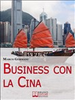 Business con la Cina. Come Fare Affari con il Made in China e l'Import Export. (Ebook Italiano - Anteprima Gratis)