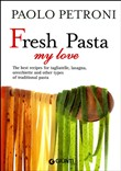 Fresh Pasta my love. The best recipes for tagliatelle, lasagna, orecchiette and other types of traditional pasta