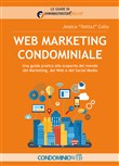 Web marketing condominiale. Una guida pratica alla scoperta del mondo del marketing, del web e dei social media