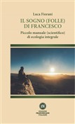 Il sogno (folle) di Francesco. Piccolo manuale (scientifico) di ecologia integrale