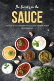 The Secret's in the Sauce: Add Flavor to Your Cooking With 40 Saucy, Sweet and Savory Recipes