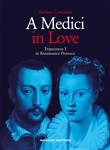 A Medici in love. Francesco I In renaissance Florence