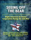 Seeing Off the Bear: Anglo-American Air Power Cooperation During the Cold War - Missiles, Ground-Launched Cruise Missiles, RAF Aircraft, Skybolt, Overflying the Soviet Union, Cuban Missile Crisis
