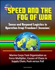 Speed and the Fog of War: Sense and Respond Logistics in Operation Iraqi Freedom-I (Invasion) - Marine Corps Task Organization as Force Multiplier, Causes of Chaos in Supply Chain, Push versus Pull