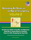 Defending Air Bases in an Age of Insurgency: Volume 2 - Detailed Case Studies of Iraq War and Afghanistan, World War II, Ground Attacks on Airpower, Vision for 2040, Dissipating the Fog of War
