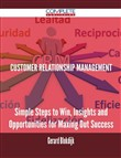 Customer Relationship Management - Simple Steps to Win, Insights and Opportunities for Maxing Out Success