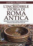 L'incredibile storia di Roma antica. Segreti, condottieri, personaggi, sfide e grandi battaglie