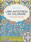 Fantasie floreali. Libri antistress da colorare