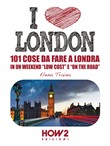 I love London! 101 cose da fare a Londra in un weekend «low cost» e «on the road»