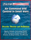 Air Command and Control in Small Wars: Doctrine Theories and Definitions, Algeria, Vietnam, Contrasting Models of C2 Structures, Douhet and Mitchell, Chassin, Da Nang Combat, Tet Offensive