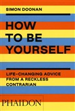 How to be yourself. Life-changing advice from a reckless contrarian