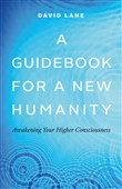 A Guidebook for a New Humanity: Awakening Your Higher Consciousness