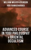 ADVANCED COURSE IN YOGI PHILOSOPHY & ORIENTAL OCCULTISM